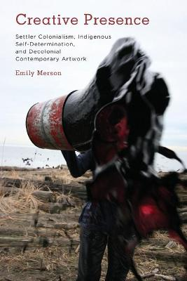 Creative Presence: Settler Colonialism, Indigenous Self-Determination and Decolonial Contemporary Artwork by Emily Merson