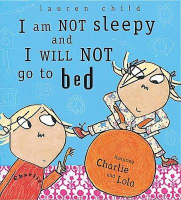 Charlie and Lola: I Am Not Sleepy and I Will Not Go to Bed by Lauren Child