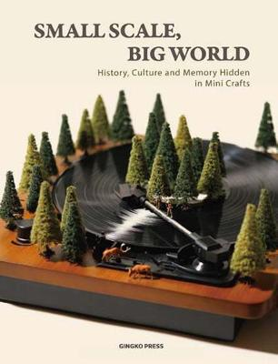 Small Scale, Big World: History, Culture, and Memory Hidden in Mini Crafts by Gingko Press