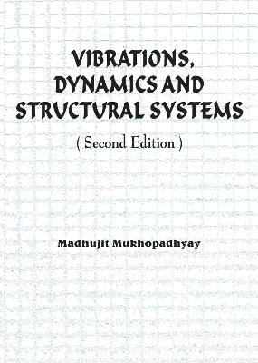 Vibrations, Dynamics and Structural Systems 2nd edition by Madhujit Mukhopadhyay