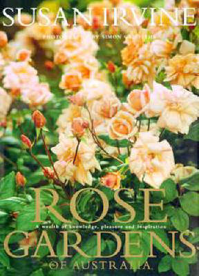 Rose Gardens of Australia: a Wealth of Knowledge, Pleasure & Inspiration: A Wealth of Knowledge, Pleasure and Inspiration by Simon Griffiths