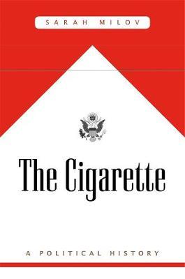 The Cigarette: A Political History by Sarah Milov