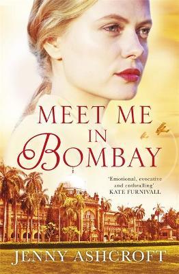 Meet Me in Bombay: An epic, heartbreaking and breathtaking World War One novel by Jenny Ashcroft