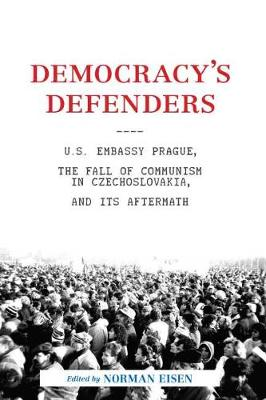 Democracy's Defenders: U.S. Embassy Prague, the Fall of Communism in Czechoslovakia, and its Aftermath by Norman L. Eisen