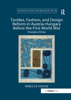 Textiles, Fashion, and Design Reform in Austria-Hungary Before the First World War: Principles of Dress by Rebecca Houze