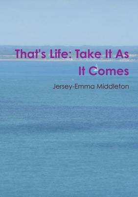 That's Life: Take it as it Comes by Jersey-Emma Middleton