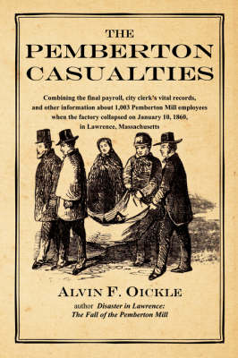 The Pemberton Casualties: Being a Compilation of the Final Payroll, the City Clerk's Vital Records, Cemetery Records, and Other Information About 1,003 Pemberton Mill Employees When the Factory Collapsed on January 10, 1860, in Lawrence, Massachusetts by Alvin F Oickle