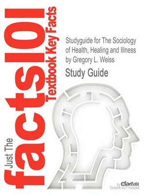 Studyguide for the Sociology of Health, Healing and Illness by Weiss, Gregory L., ISBN 9780205828838 by Gregory L. Weiss