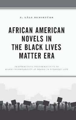 African American Novels in the Black Lives Matter Era: Transgressive Performativity of Black Vulnerability as Praxis in Everyday Life by E. Lale Demirturk
