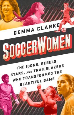Soccerwomen: The Icons, Rebels, Stars, and Trailblazers Who Transformed the Beautiful Game by Gemma Clarke