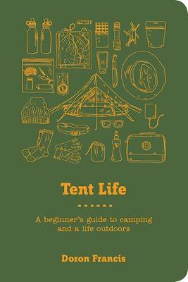 Tent Life: A Beginner's Guide to Camping and a Life Outdoors by Doron Francis