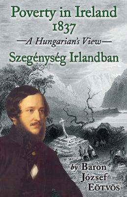 Poverty in Ireland 1837: Szegenyseg Irlandban - A Hungarian's View by Baron Jozsef Eotvos