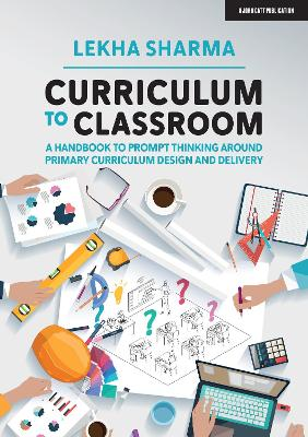 Curriculum to Classroom: A Handbook to Prompt Thinking Around Primary Curriculum Design and Delivery by Lekha Sharma
