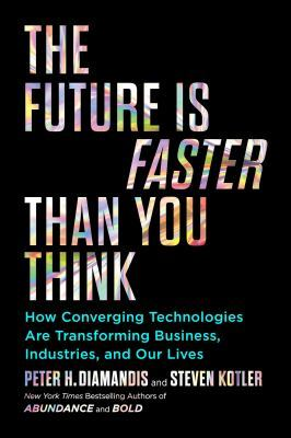 The Future Is Faster Than You Think: How Converging Technologies Are Transforming Business, Industries, and Our Lives by Peter H. Diamandis