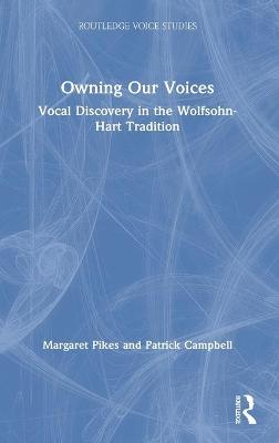 Owning Our Voices: Vocal Discovery in the Wolfsohn-Hart Tradition by Margaret Pikes