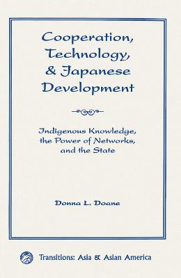 Cooperation, Technology, And Japanese Development: Indigenous Knowledge, The Power Of Networks, And The State by Donna L Doane