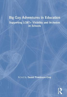 Big Gay Adventures in Education: Supporting LGBT+ Visibility and Inclusion in Schools by Daniel Tomlinson-Gray