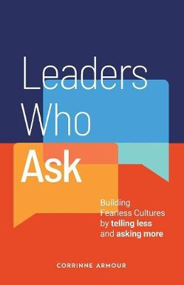 Leaders Who Ask: Building Fearless Cultures by Telling Less and Asking More by Corrinne Armour