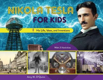 Nikola Tesla for Kids: His Life, Ideas, and Inventions, with 21 Activities by Amy M. O'Quinn