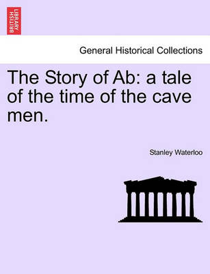 The Story of AB: A Tale of the Time of the Cave Men. by Stanley Waterloo