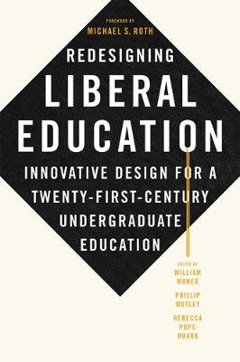 Redesigning Liberal Education: Innovative Design for a Twenty-First-Century Undergraduate Education by William Moner