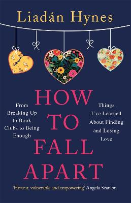 How to Fall Apart: From Breaking Up to Book Clubs to Being Enough - Things I've Learned About Losing and Finding Love by Liadan Hynes