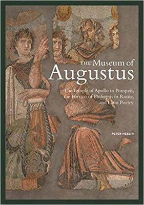 The Museum of Augustus - The Temple of Apollo in Pompeii, The Portico of Philippus in Rome, and Latin Poetry by . Heslin