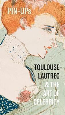 Pin-Ups: Toulouse-Lautrec and the Art of Celebrity by Hannah Brocklehurst