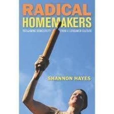 Radical Homemakers: Reclaiming Domesticity from a Consumer Culture by Shannon Hayes