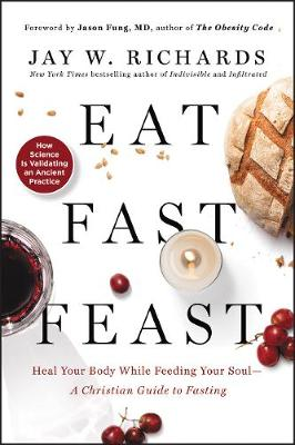 Eat, Fast, Feast: Heal Your Body While Feeding Your Soul-A Christian Guide to Fasting book
