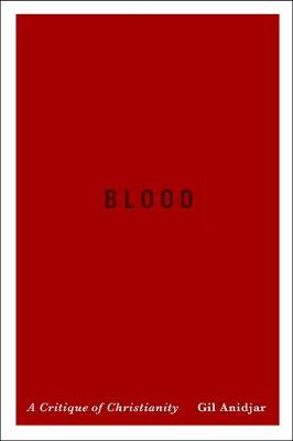 Blood: A Critique of Christianity by Gil Anidjar