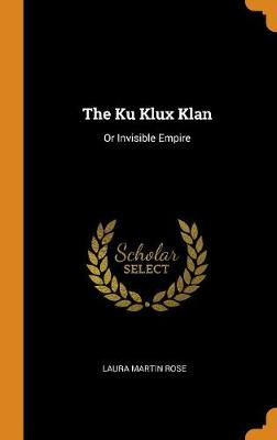 The Ku Klux Klan: Or Invisible Empire by Laura Martin Rose