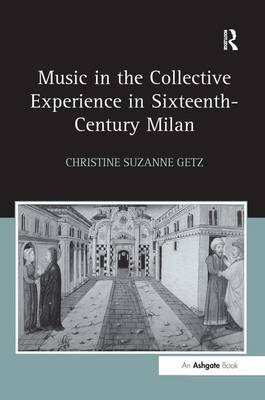 Music in the Collective Experience in Sixteenth-Century Milan by Christine Suzanne Getz