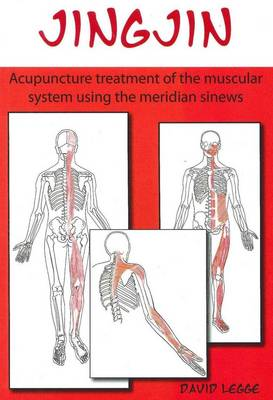 Jingjin: Acupuncture Treatment of the Muscular System Using the Meridian Sinews by David Legge