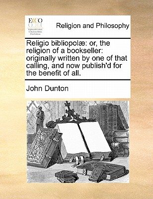 Religio Bibliopol�: Or, the Religion of a Bookseller: Originally Written by One of That Calling, and Now Publish'd for the Benefit of All by John Dunton