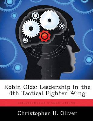 Robin Olds: Leadership in the 8th Tactical Fighter Wing by Christopher Oliver