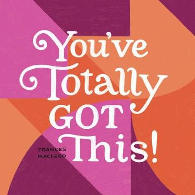 You've Totally Got This: Inspiration for Starting Over, Stepping Out, and Moving Ahead by Frances MacLeod