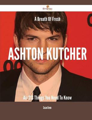 A Breath of Fresh Ashton Kutcher Air - 213 Things You Need to Know by Susan Green