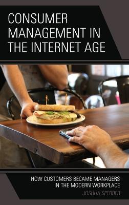 Consumer Management in the Internet Age: How Customers Became Managers in the Modern Workplace by Joshua Sperber