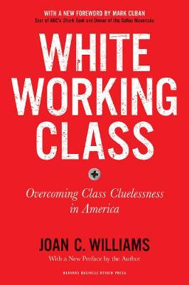 White Working Class, With a New Foreword by Mark Cuban and a New Preface by the Author: Overcoming Class Cluelessness in America by Joan C. Williams
