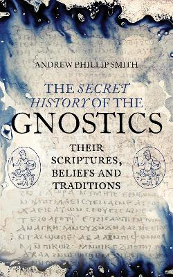Secret History of the Gnostics by Andrew Phillip Smith