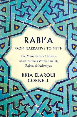 Rabi'a From Narrative to Myth: The Many Faces of Islam's Most Famous Woman Saint, Rabi`a al-`Adawiyya by Rkia Elaroui Cornell