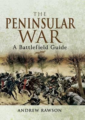 The Peninsular War: A Battlefield Guide by Andrew Rawson