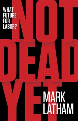 Not Dead Yet: What Future For Labor? by Mark Latham