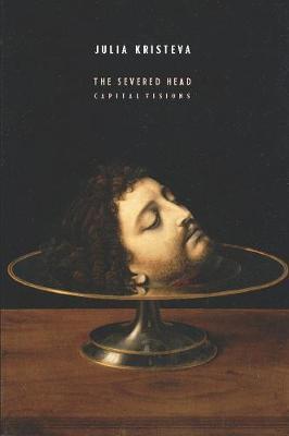 The Severed Head: Capital Visions by Julia Kristeva