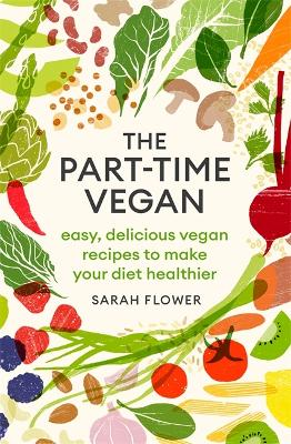 The Part-time Vegan: Easy, delicious vegan recipes to make your diet healthier by Sarah Flower