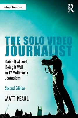 The Solo Video Journalist: Doing It All and Doing It Well in TV Multimedia Journalism by Matt Pearl