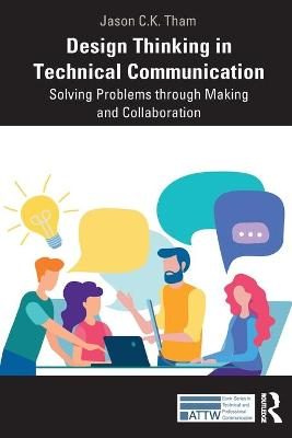 Design Thinking in Technical Communication: Solving Problems through Making and Collaboration by Jason Tham