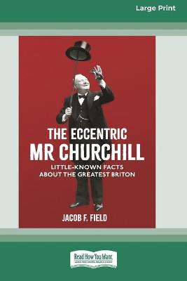 The Eccentric Mr Churchill: Little Known Facts about the Greatest Briton (16pt Large Print Edition) by Jacob F Field