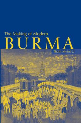 The Making of Modern Burma by Thant Myint-U